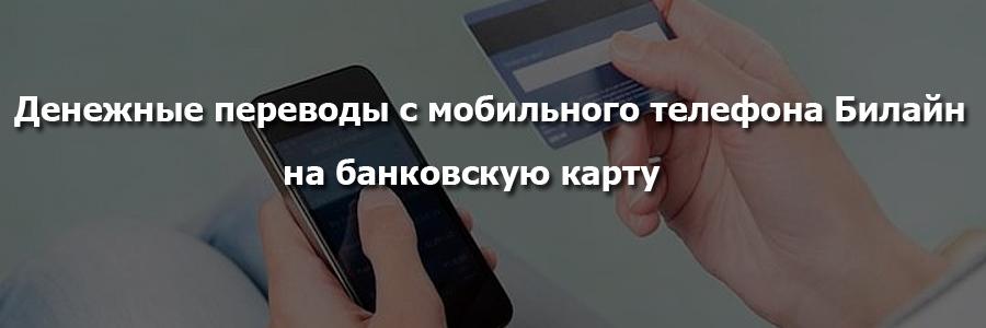 Денежные переводы с мобильного телефона Билайн на банковскую карту